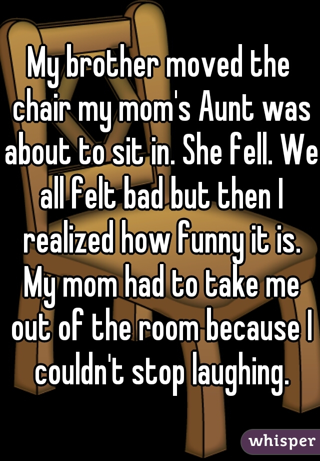 My brother moved the chair my mom's Aunt was about to sit in. She fell. We all felt bad but then I realized how funny it is. My mom had to take me out of the room because I couldn't stop laughing.
