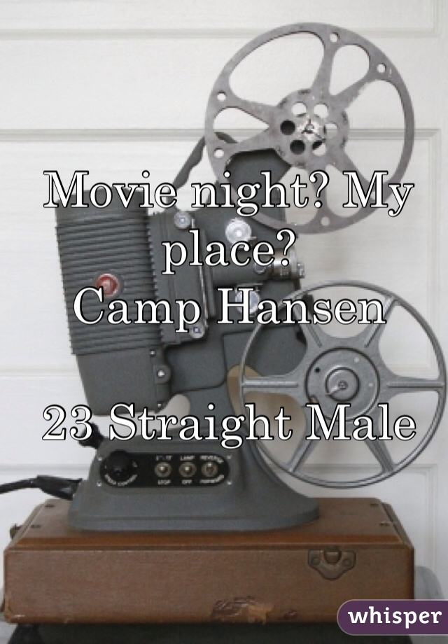 Movie night? My place?  Camp Hansen  23 Straight Male
