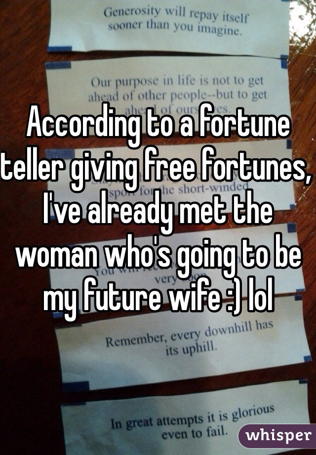 According to a fortune teller giving free fortunes, I've already met the woman who's going to be my future wife :) lol