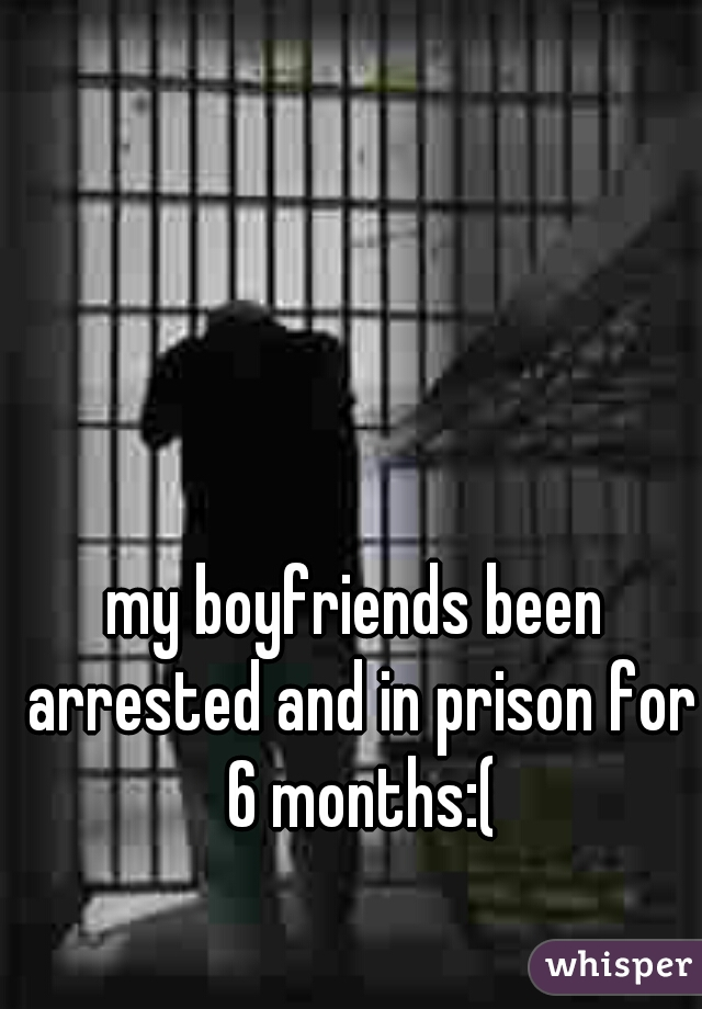 my boyfriends been arrested and in prison for 6 months:(