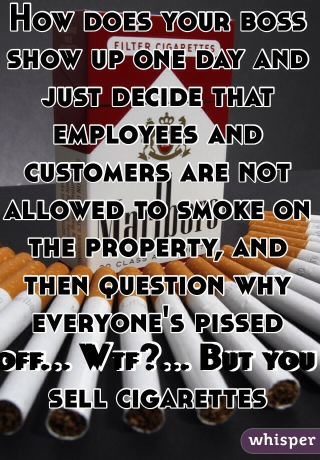 How does your boss show up one day and just decide that employees and customers are not allowed to smoke on the property, and then question why everyone's pissed off... Wtf?... But you sell cigarettes
