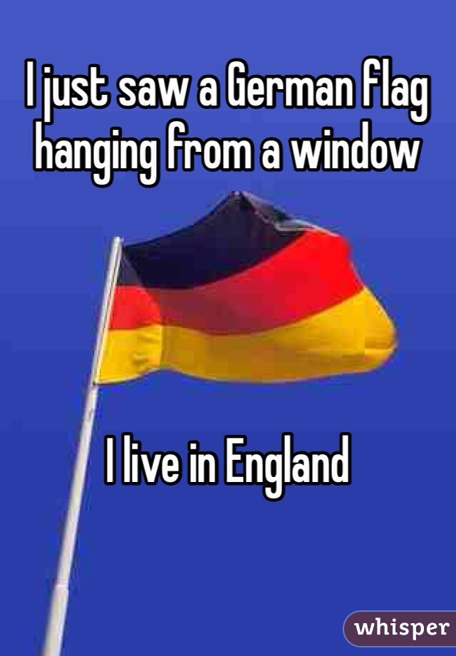 I just saw a German flag hanging from a window     I live in England