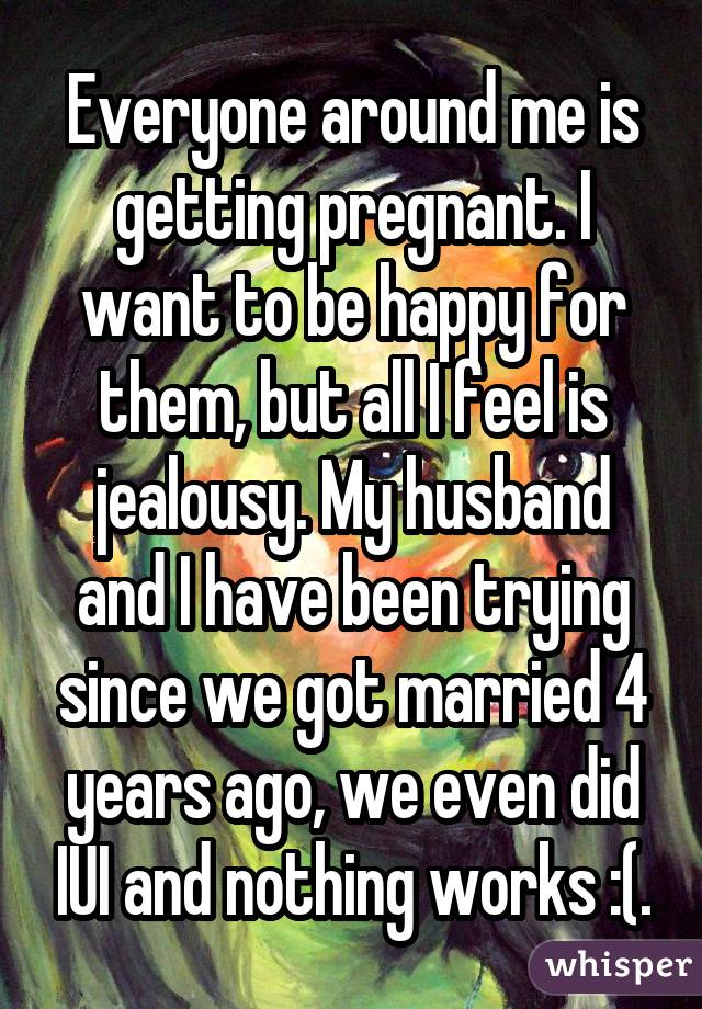 Everyone around me is getting pregnant. I want to be happy for them, but all I feel is jealousy. My husband and I have been trying since we got married 4 years ago, we even did IUI and nothing works :(.