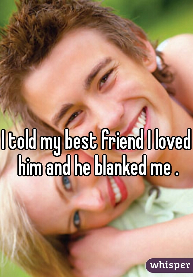 I told my best friend I loved him and he blanked me .