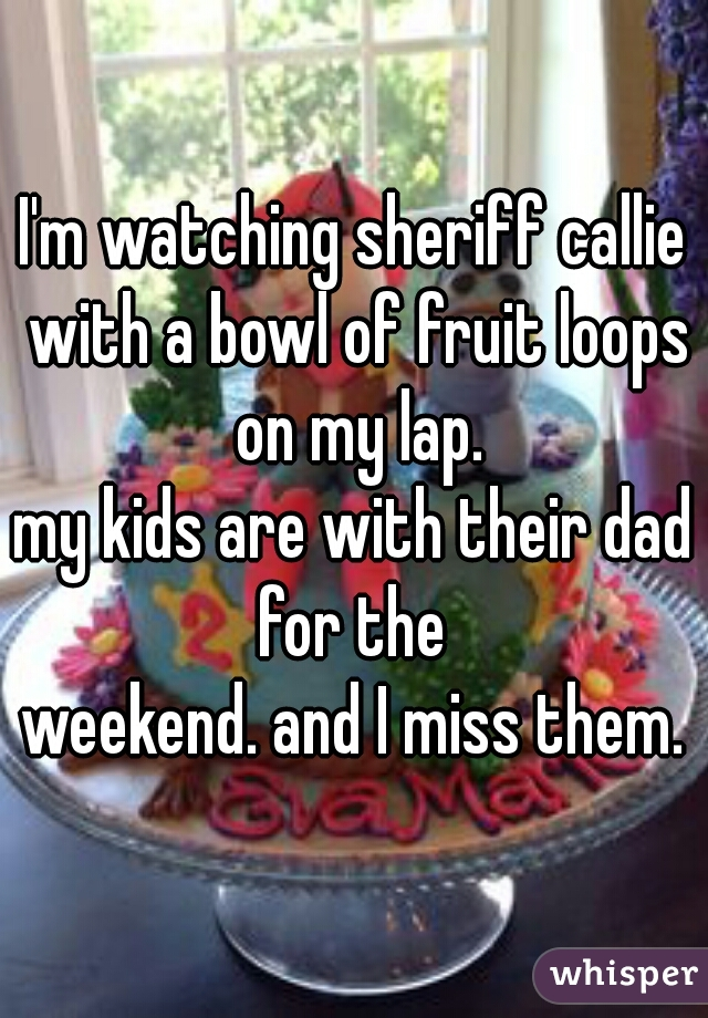 I'm watching sheriff callie with a bowl of fruit loops on my lap. my kids are with their dad for the  weekend. and I miss them.