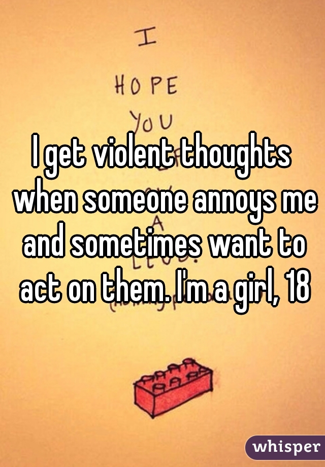 I get violent thoughts when someone annoys me and sometimes want to act on them. I'm a girl, 18