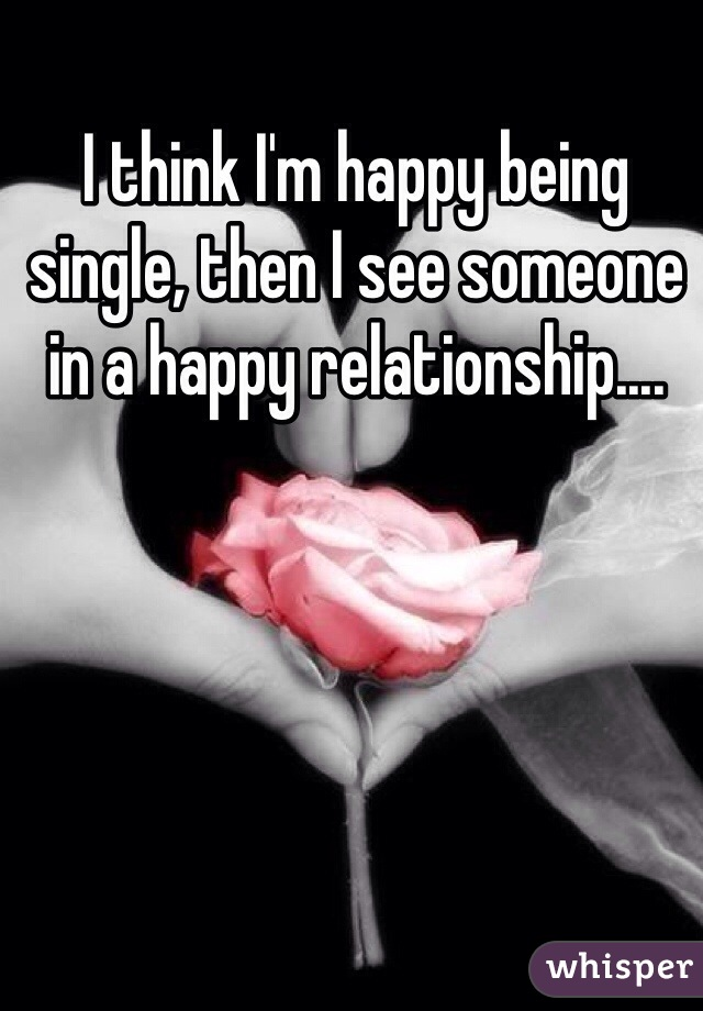 I think I'm happy being single, then I see someone in a happy relationship....