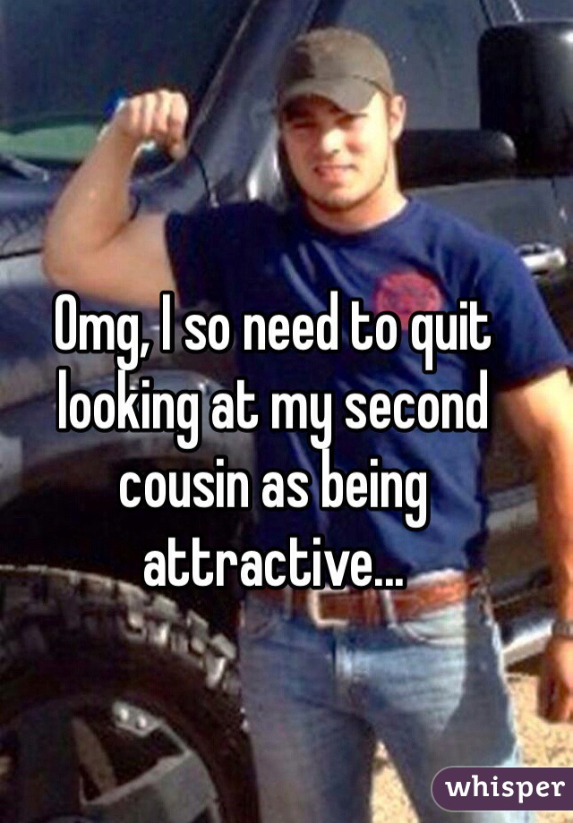 Omg, I so need to quit looking at my second cousin as being attractive...
