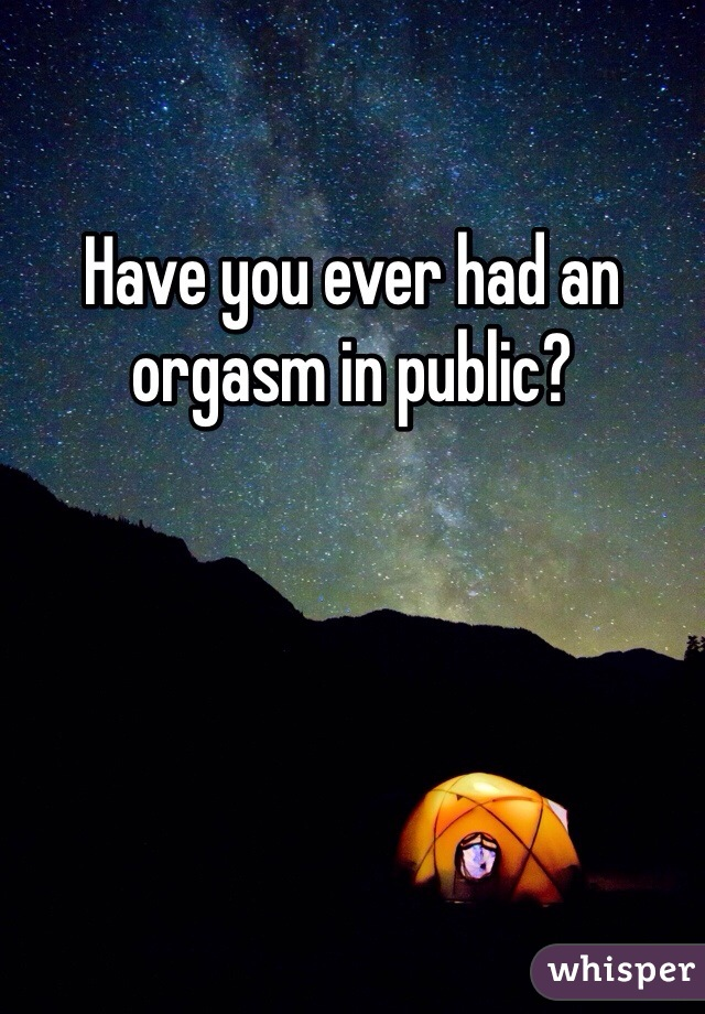 Have you ever had an orgasm in public?