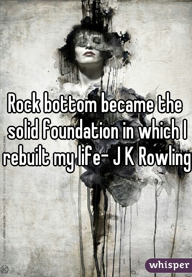 Rock bottom became the solid foundation in which I rebuilt my life- J K Rowling