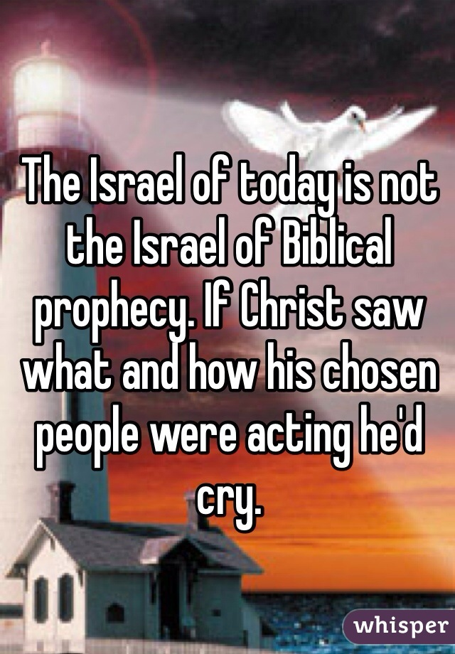 The Israel of today is not the Israel of Biblical prophecy. If Christ saw what and how his chosen people were acting he'd cry.