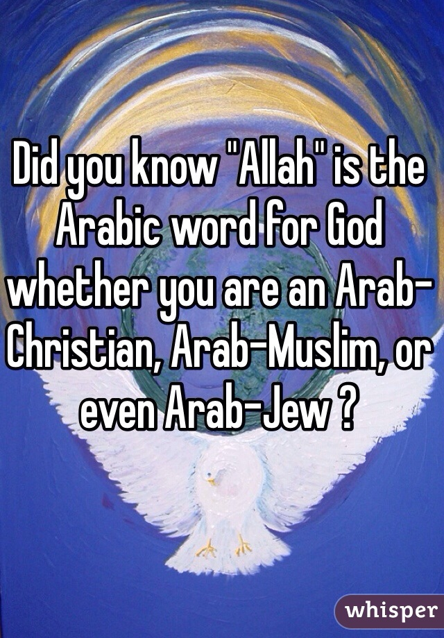 "Did you know ""Allah"" is the Arabic word for God whether you are an Arab-Christian, Arab-Muslim, or even Arab-Jew ?"