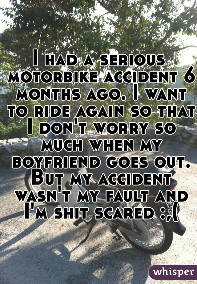 I had a serious motorbike accident 6 months ago. I want to ride again so that I don't worry so much when my boyfriend goes out. But my accident wasn't my fault and I'm shit scared :,(