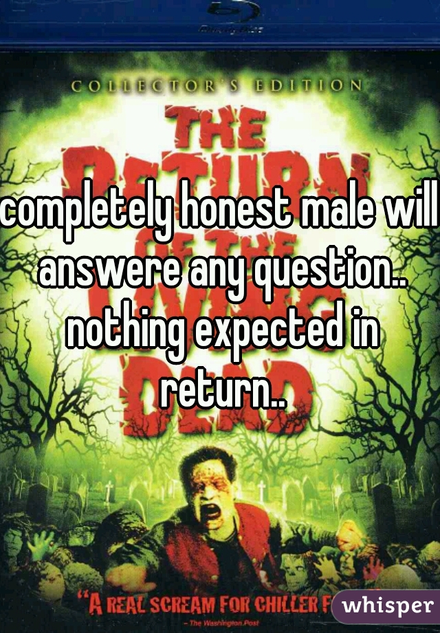 completely honest male will answere any question.. nothing expected in return..