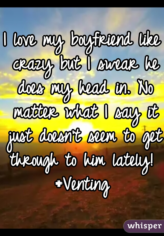 I love my boyfriend like crazy but I swear he does my head in. No matter what I say it just doesn't seem to get through to him lately!  #Venting
