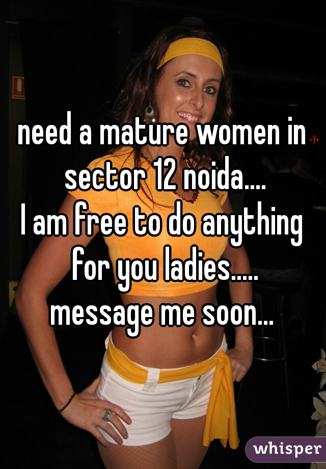 need a mature women in sector 12 noida.... I am free to do anything for you ladies..... message me soon...