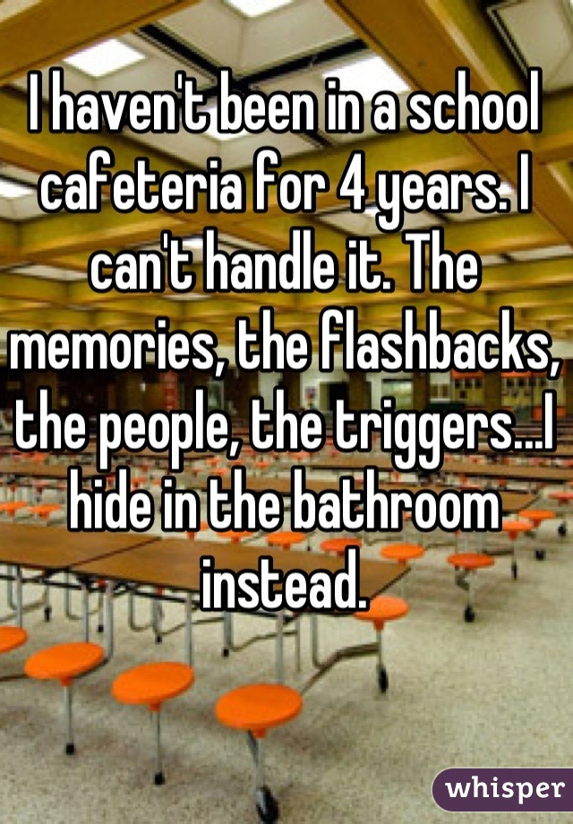 I haven't been in a school cafeteria for 4 years. I can't handle it. The memories, the flashbacks, the people, the triggers...I hide in the bathroom instead.