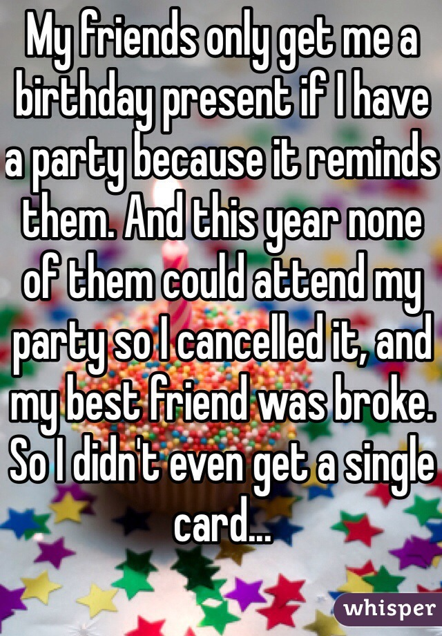 My friends only get me a birthday present if I have a party because it reminds them. And this year none of them could attend my party so I cancelled it, and my best friend was broke. So I didn't even get a single card...