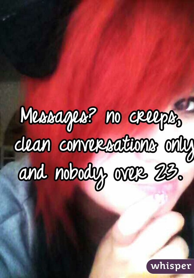 Messages? no creeps, clean conversations only and nobody over 23.
