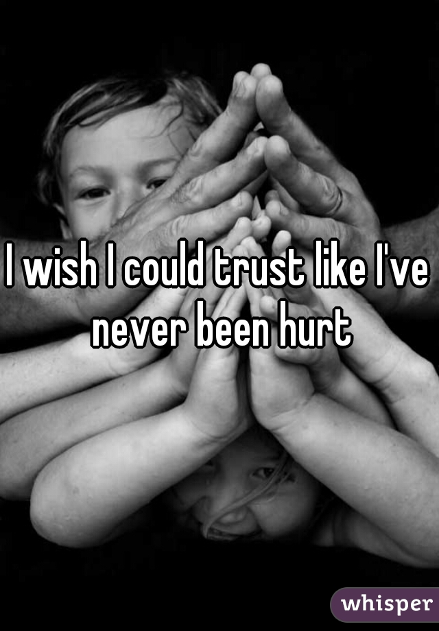 I wish I could trust like I've never been hurt