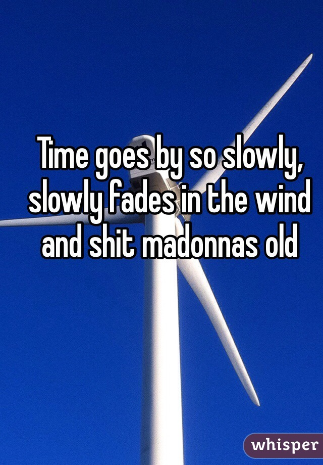 Time goes by so slowly, slowly fades in the wind and shit madonnas old