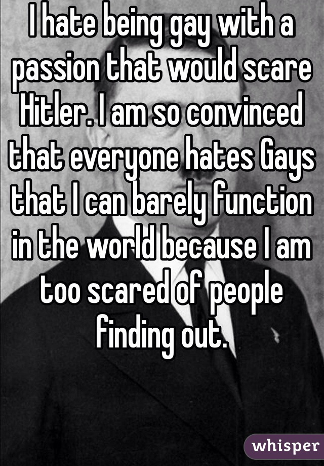 I hate being gay with a passion that would scare Hitler. I am so convinced that everyone hates Gays that I can barely function in the world because I am too scared of people finding out.
