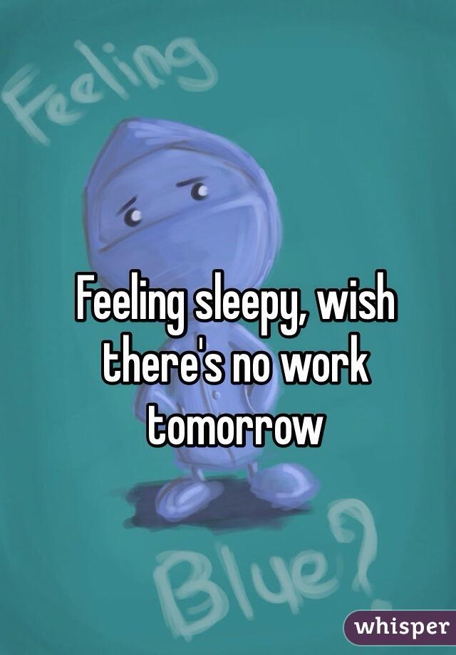Feeling sleepy, wish there's no work tomorrow