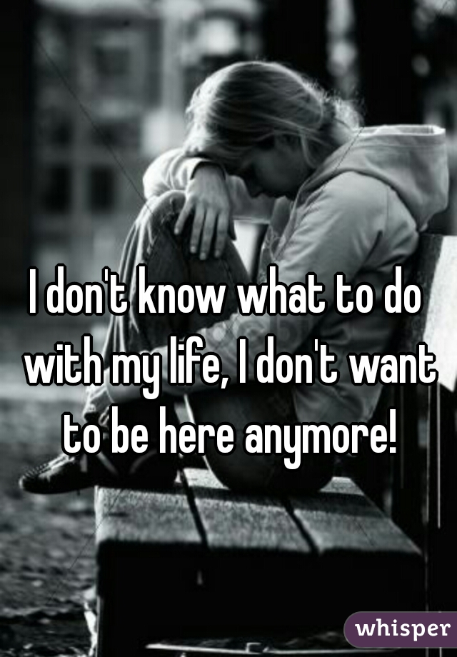 I don't know what to do with my life, I don't want to be here anymore!