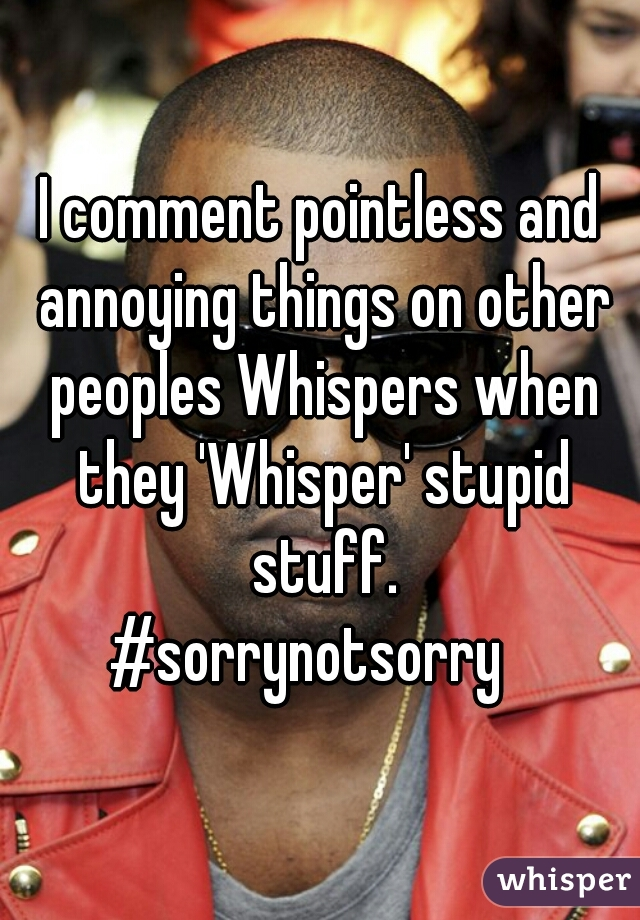 I comment pointless and annoying things on other peoples Whispers when they 'Whisper' stupid stuff.  #sorrynotsorry
