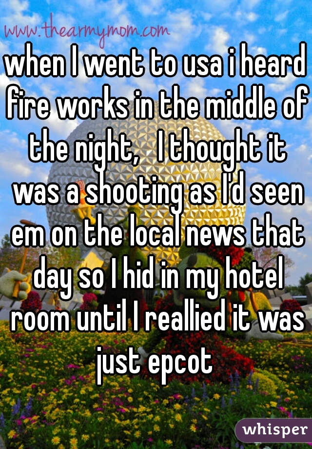 when I went to usa i heard fire works in the middle of the night,   I thought it was a shooting as I'd seen em on the local news that day so I hid in my hotel room until I reallied it was just epcot