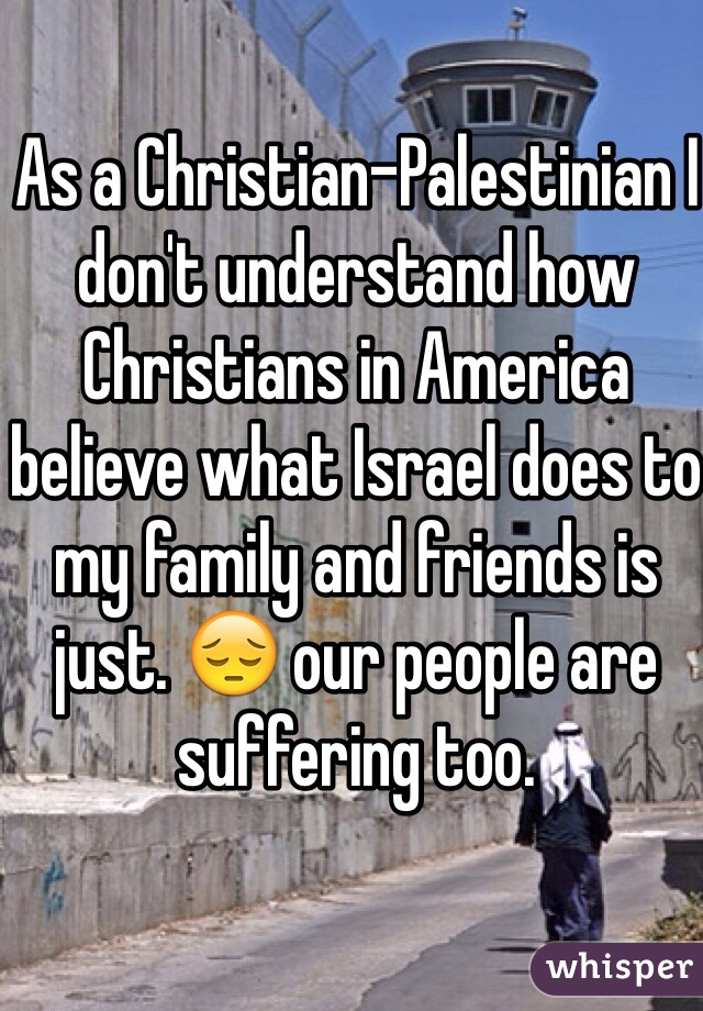 As a Christian-Palestinian I don't understand how Christians in America believe what Israel does to my family and friends is just. 😔 our people are suffering too.