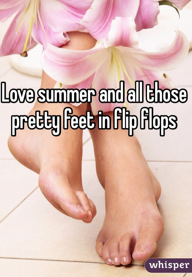 Love summer and all those pretty feet in flip flops