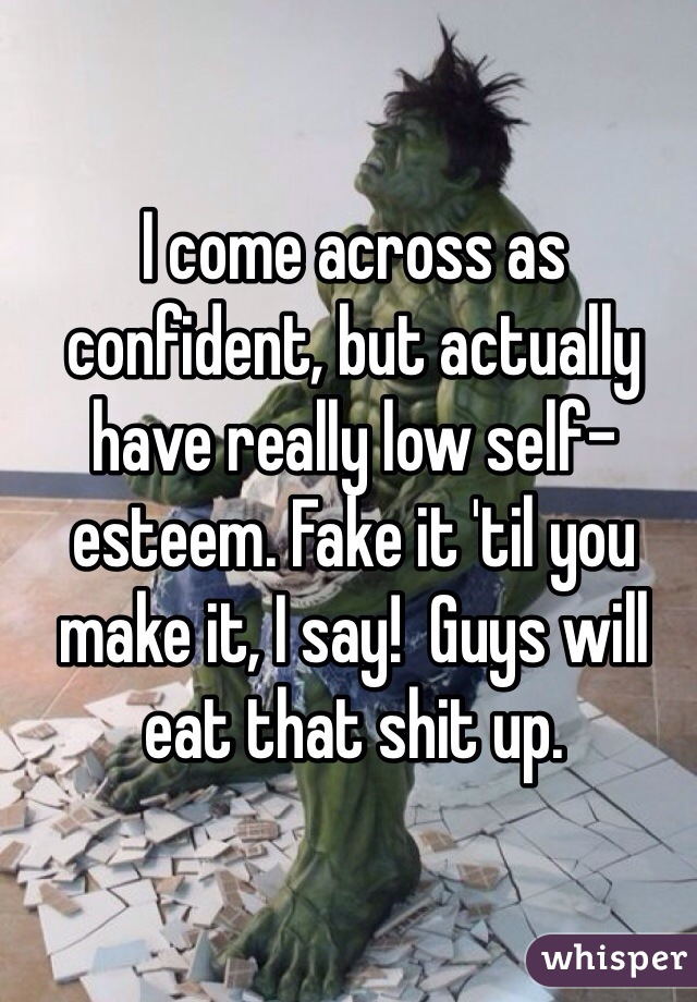 I come across as confident, but actually have really low self-esteem. Fake it 'til you make it, I say!  Guys will eat that shit up.