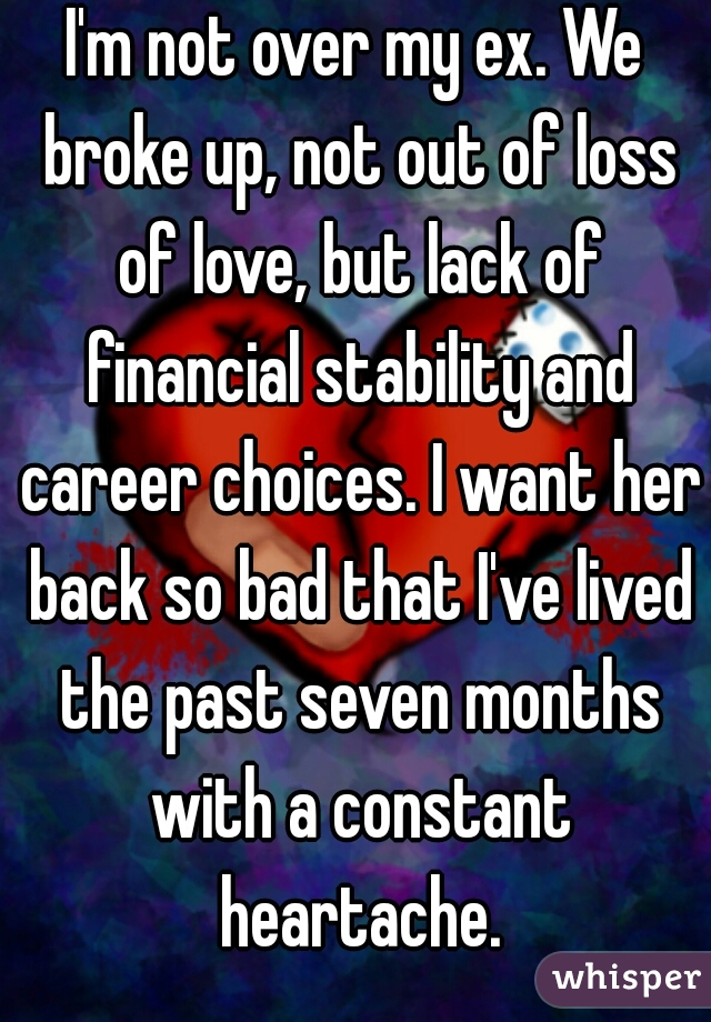 I'm not over my ex. We broke up, not out of loss of love, but lack of financial stability and career choices. I want her back so bad that I've lived the past seven months with a constant heartache.