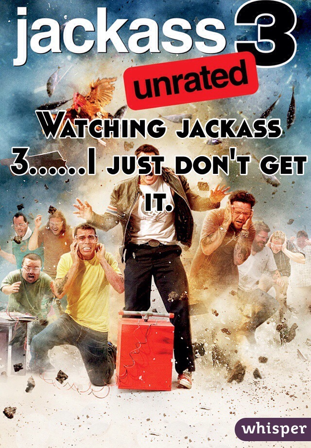 Watching jackass 3......I just don't get it.