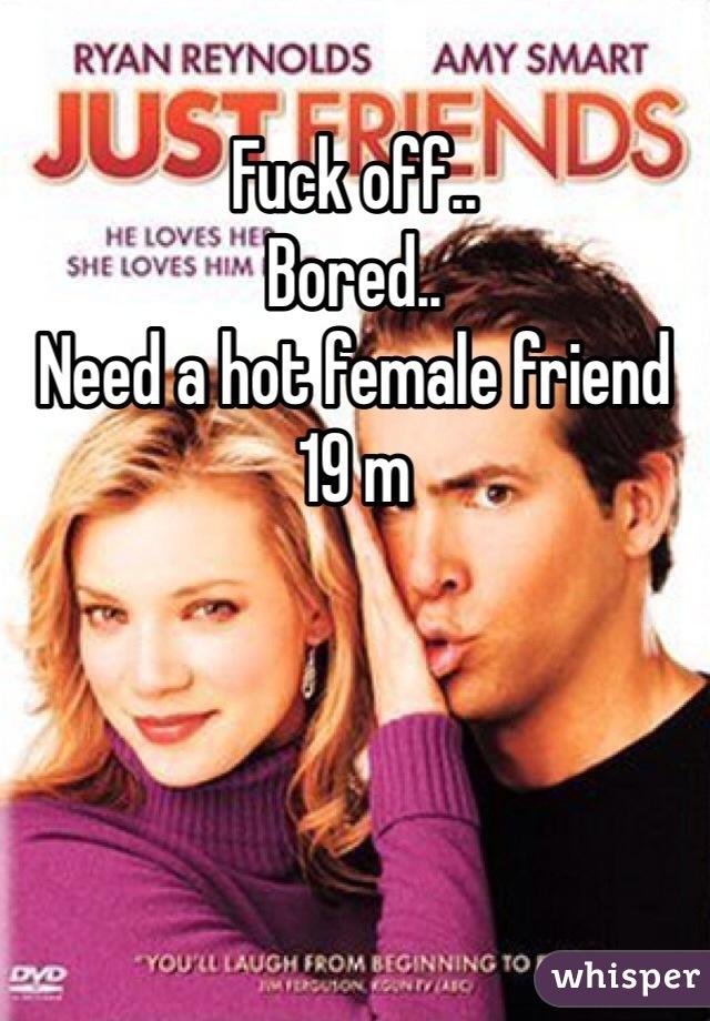 Fuck off..  Bored..  Need a hot female friend 19 m