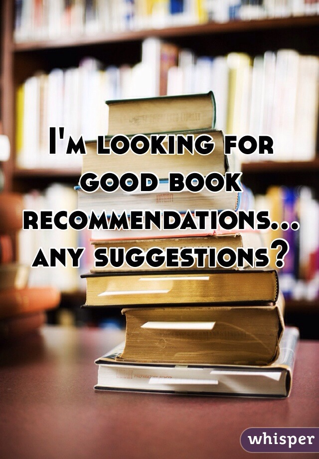 I'm looking for good book recommendations... any suggestions?