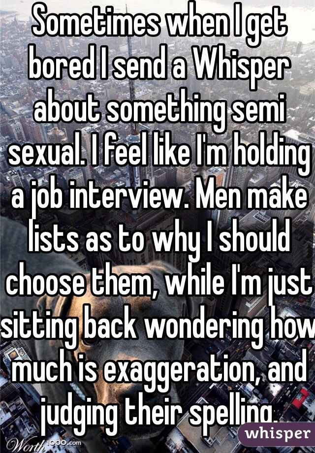 Sometimes when I get bored I send a Whisper about something semi sexual. I feel like I'm holding a job interview. Men make lists as to why I should choose them, while I'm just sitting back wondering how much is exaggeration, and judging their spelling.