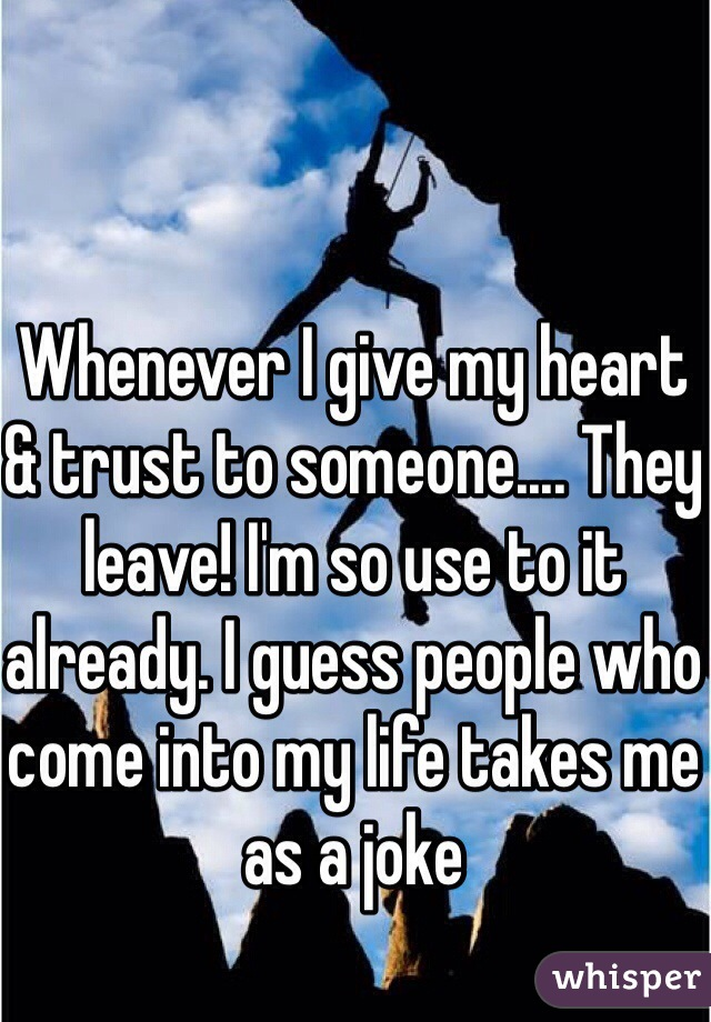 Whenever I give my heart & trust to someone.... They leave! I'm so use to it already. I guess people who come into my life takes me as a joke