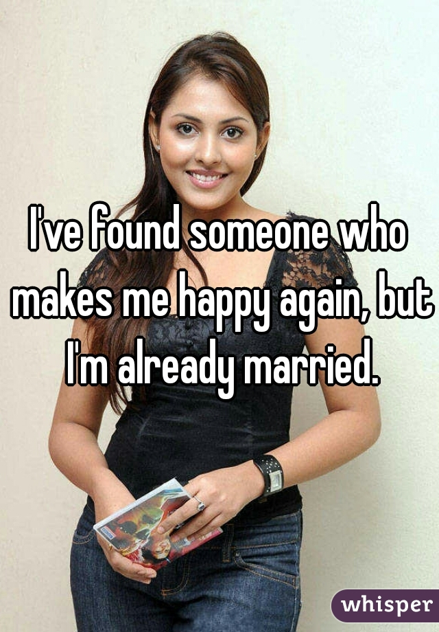 I've found someone who makes me happy again, but I'm already married.