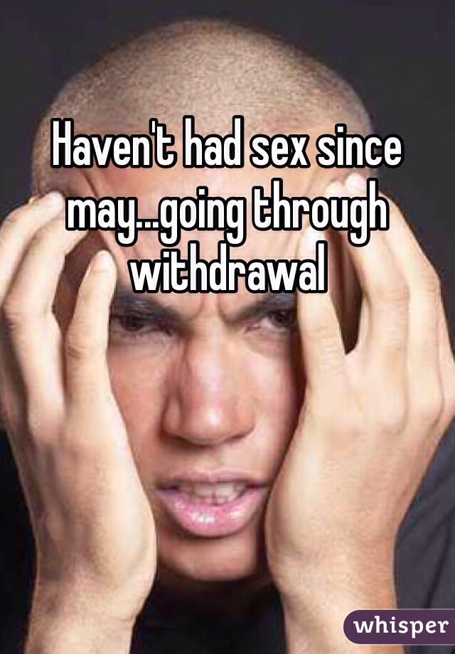 Haven't had sex since may...going through withdrawal