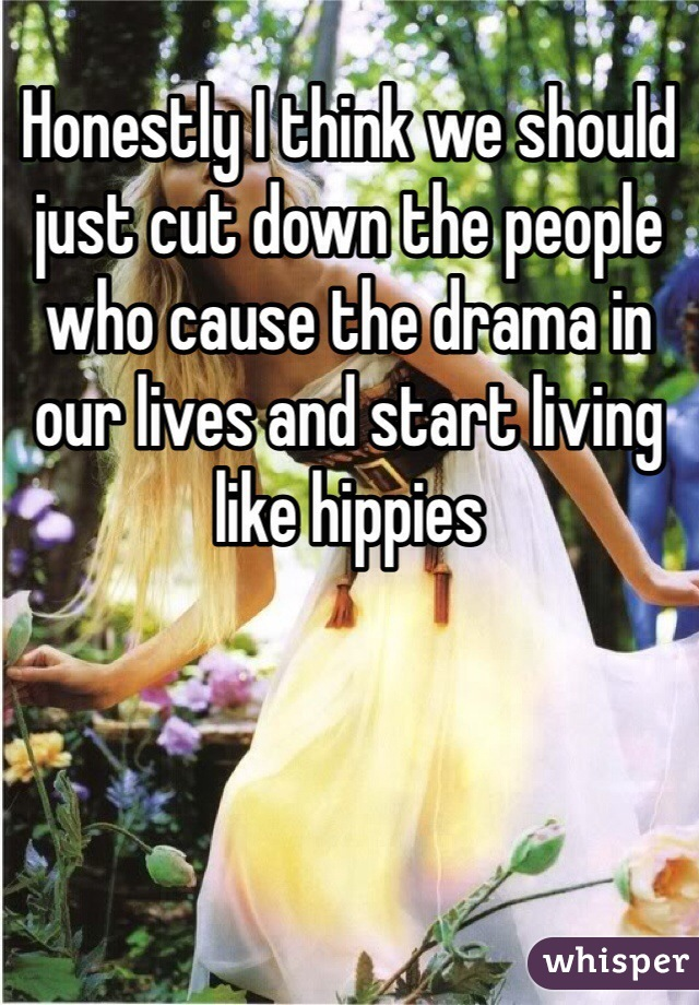 Honestly I think we should just cut down the people who cause the drama in our lives and start living like hippies