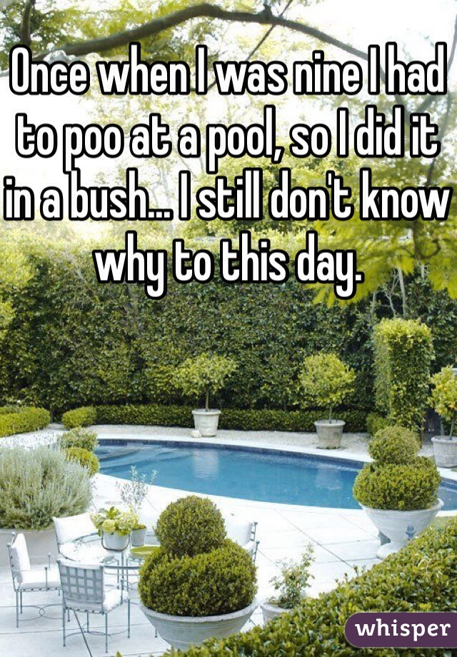 Once when I was nine I had to poo at a pool, so I did it in a bush... I still don't know why to this day.