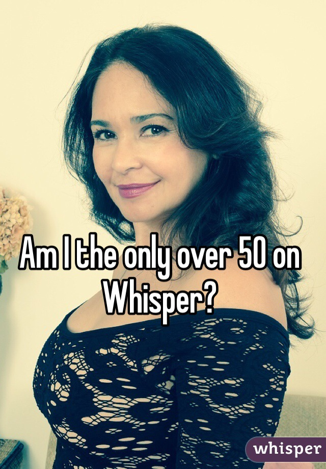 Am I the only over 50 on Whisper?