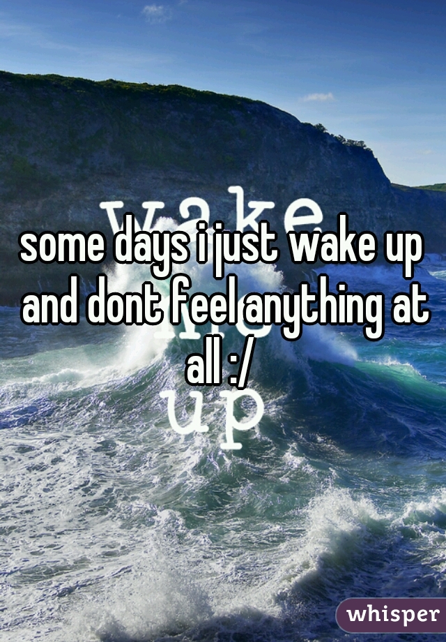 some days i just wake up and dont feel anything at all :/