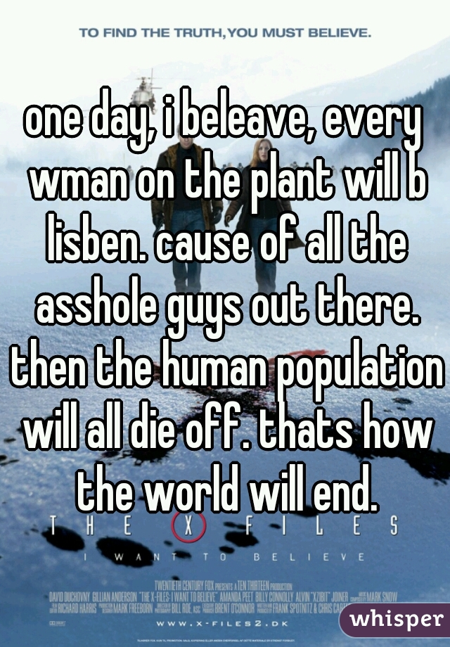 one day, i beleave, every wman on the plant will b lisben. cause of all the asshole guys out there. then the human population will all die off. thats how the world will end.