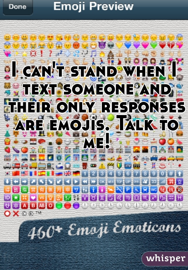 I can't stand when I text someone and their only responses are emojis. Talk to me!