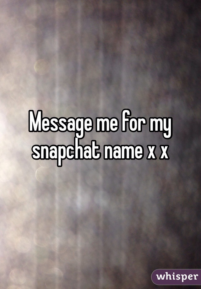 Message me for my snapchat name x x