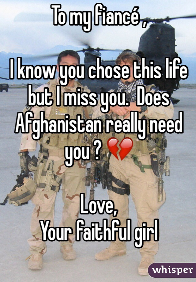 To my fiancé ,  I know you chose this life but I miss you.  Does Afghanistan really need you ? 💔   Love,  Your faithful girl