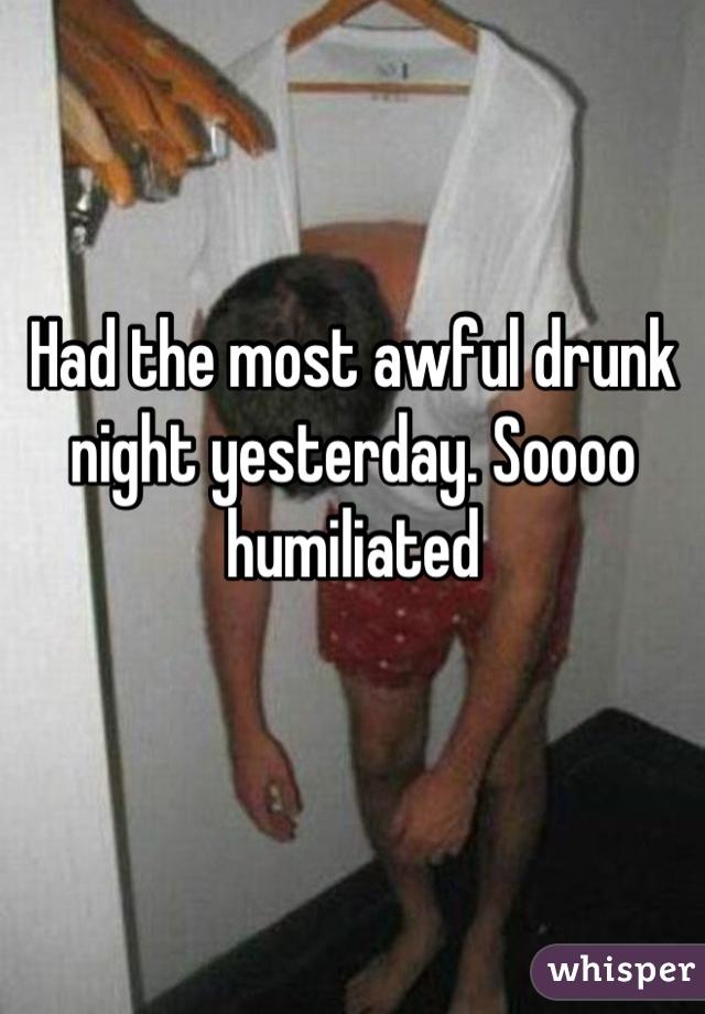 Had the most awful drunk night yesterday. Soooo humiliated